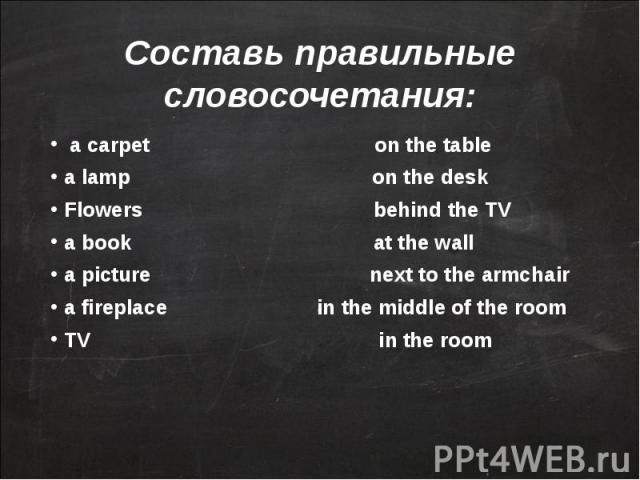 Составь правильные словосочетания: a carpet on the tablea lamp on the deskFlowers behind the TVa book at the walla picture next to the armchaira fireplace in the middle of the roomTV in the room