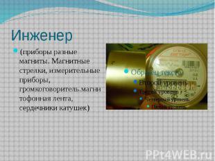 Инженер(приборы разные магниты. Магнитные стрелки, измерительные приборы, громко