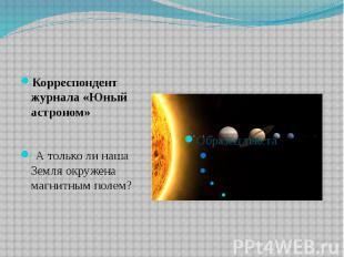 Корреспондент журнала «Юный астроном» А только ли наша Земля окружена магнитным