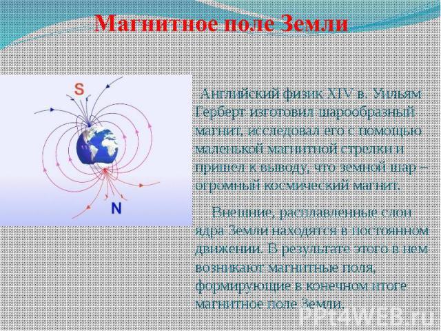 Английский физик XIV в. Уильям Герберт изготовил шарообразный магнит, исследовал его с помощью маленькой магнитной стрелки и пришел к выводу, что земной шар – огромный космический магнит. Внешние, расплавленные слои ядра Земли находятся в постоянном…