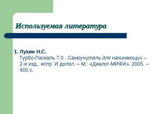 Используемая литератураЛукин Н.С. Турбо-Паскаль 7.0 . Самоучитель для начинающих