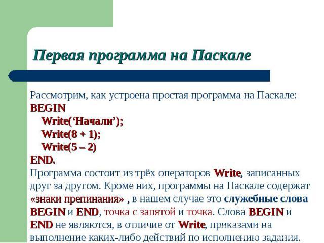 Рассмотрим, как устроена простая программа на Паскале:BEGIN Write('Начали'); Write(8 + 1); Write(5 – 2)END. Программа состоит из трёх операторов Write, записанных друг за другом. Кроме них, программы на Паскале содержат «знаки препинания» , в нашем …