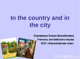In the country and in the cityКоровкина Елена МихайловнаУчитель английского язык