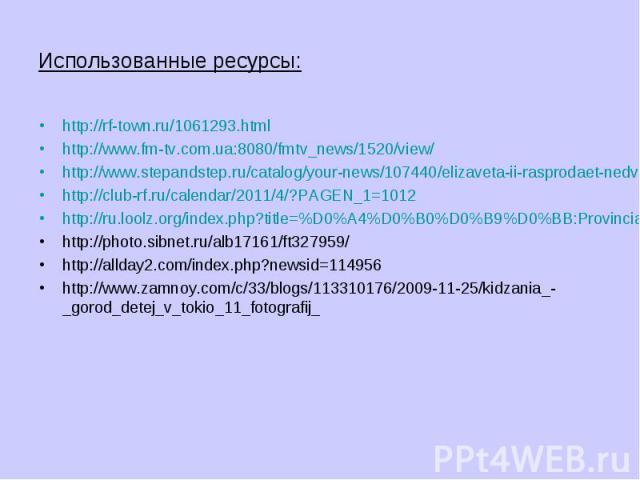 Использованные ресурсы:http://rf-town.ru/1061293.htmlhttp://www.fm-tv.com.ua:8080/fmtv_news/1520/view/http://www.stepandstep.ru/catalog/your-news/107440/elizaveta-ii-rasprodaet-nedvizhimost.htmlhttp://club-rf.ru/calendar/2011/4/?PAGEN_1=1012http://r…