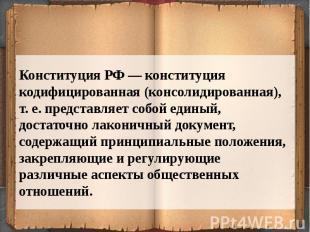 Конституция РФ — конституция кодифицированная (консолидированная), т. е. предста