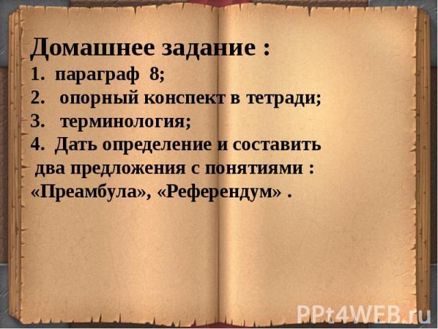 Домашнее задание :параграф 8; опорный конспект в тетради; терминология;Дать определение и составить два предложения с понятиями :«Преамбула», «Референдум» .