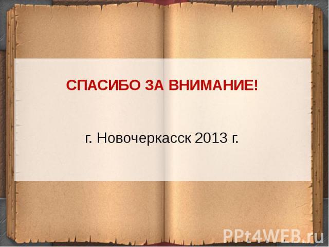 СПАСИБО ЗА ВНИМАНИЕ!г. Новочеркасск 2013 г.
