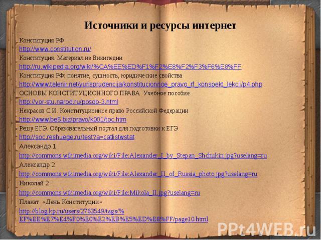 Источники и ресурсы интернетКонституция РФhttp://www.constitution.ru/Конституция. Материал из Википедииhttp://ru.wikipedia.org/wiki/%CA%EE%ED%F1%F2%E8%F2%F3%F6%E8%FFКонституция РФ: понятие, сущность, юридические свойстваhttp://www.telenir.net/yurisp…