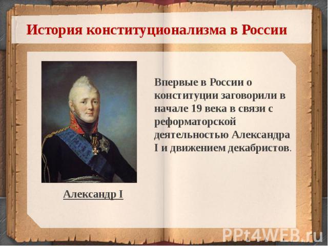 История конституционализма в РоссииВпервые в России о конституции заговорили в начале 19 века в связи с реформаторской деятельностью Александра I и движением декабристов.