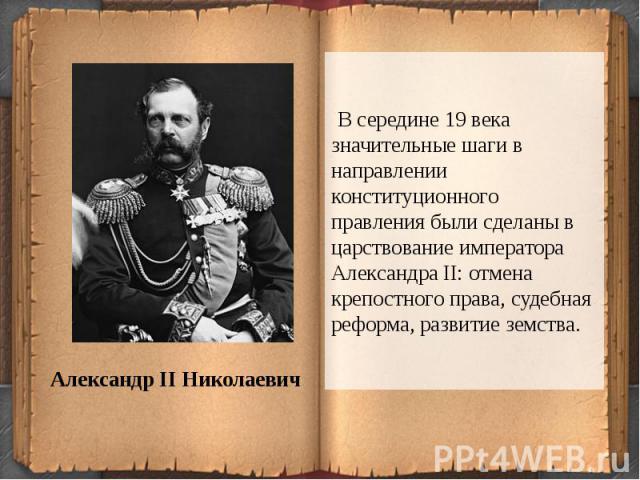 В середине 19 века значительные шаги в направлении конституционного правления были сделаны в царствование императора Александра II: отмена крепостного права, судебная реформа, развитие земства.