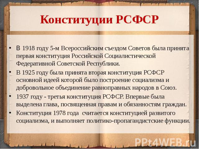 Конституции РСФСРВ 1918 году 5-м Всероссийским съездом Советов была принята первая конституция Российской Социалистической Федеративной Советской Республики.В 1925 году была принята вторая конституция РСФСР основной идеей которой было построение соц…