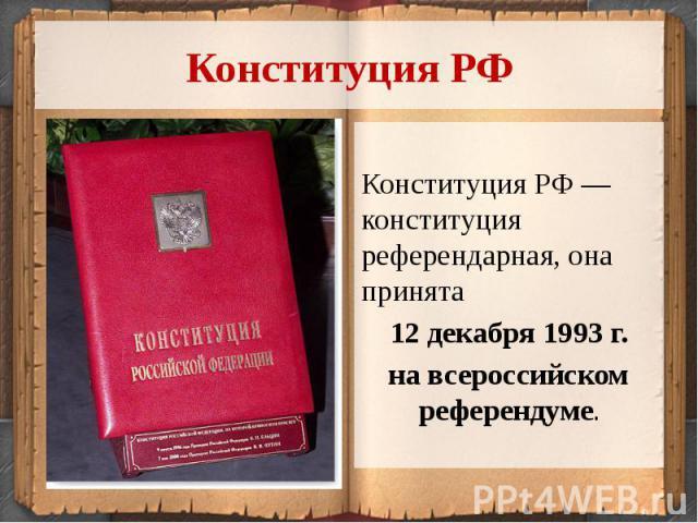 Конституция РФКонституция РФ — конституция референдарная, она принята 12 декабря 1993 г. на всероссийском референдуме.