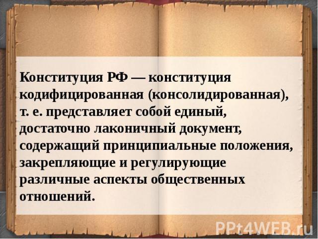 Конституция РФ — конституция кодифицированная (консолидированная), т. е. представляет собой единый, достаточно лаконичный документ, содержащий принципиальные положения, закрепляющие и регулирующие различные аспекты общественных отношений