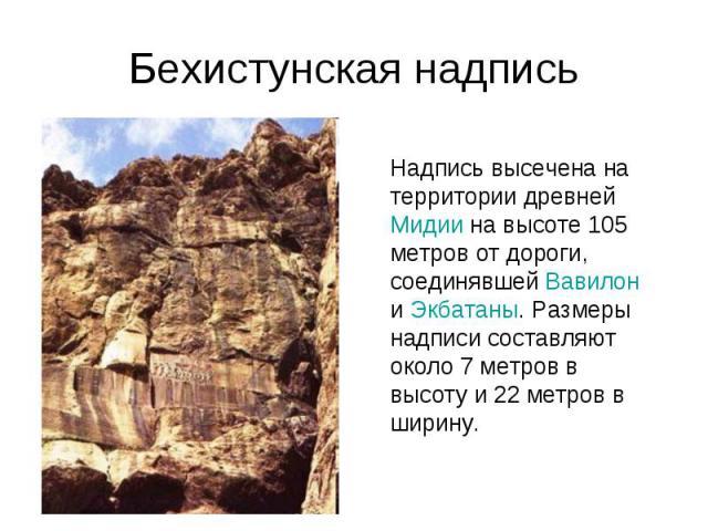 Бехистунская надписьНадпись высечена на территории древней Мидии на высоте 105 метров от дороги, соединявшей Вавилон и Экбатаны. Размеры надписи составляют около 7 метров в высоту и 22 метров в ширину.