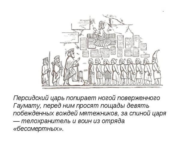 Персидский царь попирает ногой поверженного Гаумату, перед ним просят пощады девять побежденных вождей мятежников, за спиной царя — телохранитель и воин из отряда «бессмертных».