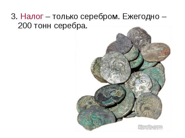 3. Налог – только серебром. Ежегодно – 200 тонн серебра.