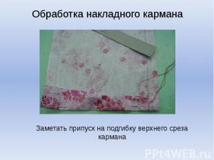 Обработка накладного карманаЗаметать припуск на подгибку верхнего среза кармана