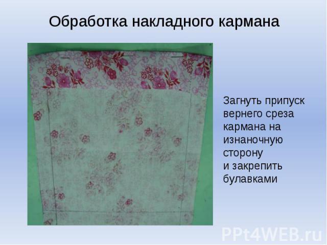 Обработка наклаЗагнуть припуск вернего среза кармана на изнаночную сторону и закрепить булавкаминого кармана