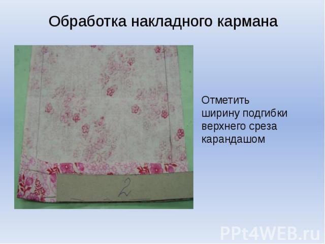 Обработка накладного карманаОтметить ширину подгибки верхнего среза карандашом