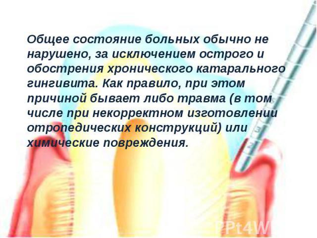 Общее состояние больных обычно не нарушено, за исключением острого и обострения хронического катарального гингивита. Как правило, при этом причиной бывает либо травма (в том числе при некорректном изготовлении отропедических конструкций) или химичес…