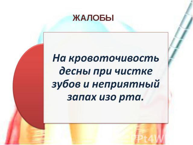 На кровоточивость десны при чистке зубов и неприятный запах изо рта.