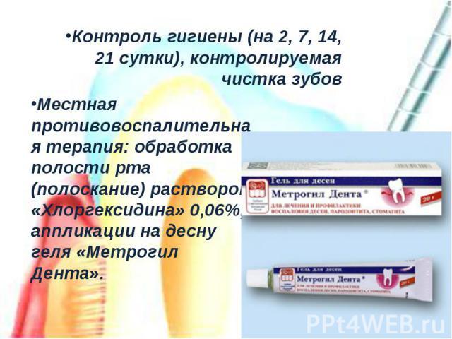 Контроль гигиены (на 2, 7, 14, 21 сутки), контролируемая чистка зубовМестная противовоспалительная терапия: обработка полости рта (полоскание) раствором «Хлоргексидина» 0,06%, аппликации на десну геля «Метрогил Дента».