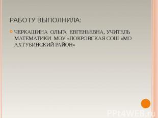 ЧЕРКАШИНА ОЛЬГА ЕВГЕНЬЕВНА, УЧИТЕЛЬ МАТЕМАТИКИ МОУ «ПОКРОВСКАЯ СОШ «МО АХТУБИНСК