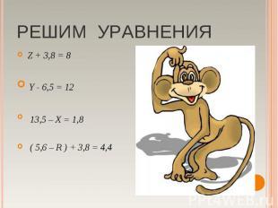 РЕШИМ УРАВНЕНИЯ Z + 3,8 = 8 Y - 6,5 = 12 13,5 – X = 1,8 ( 5,6 – R ) + 3,8 = 4,4