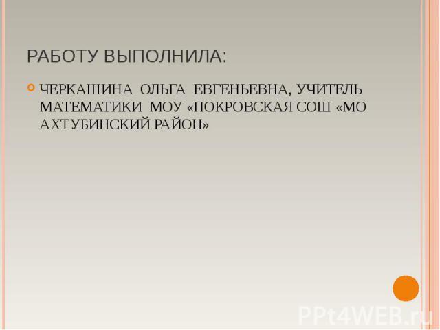 ЧЕРКАШИНА ОЛЬГА ЕВГЕНЬЕВНА, УЧИТЕЛЬ МАТЕМАТИКИ МОУ «ПОКРОВСКАЯ СОШ «МО АХТУБИНСКИЙ РАЙОН»ЧЕРКАШИНА ОЛЬГА ЕВГЕНЬЕВНА, УЧИТЕЛЬ МАТЕМАТИКИ МОУ «ПОКРОВСКАЯ СОШ «МО АХТУБИНСКИЙ РАЙОН»