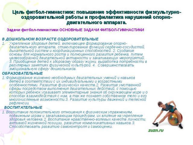 Цель фитбол-гимнастики: повышение эффективности физкультурно-оздоровительной работы и профилактика нарушений опорно-двигательного аппарата. Задачи фитбол-гимнастики ОСНОВНЫЕ ЗАДАЧИ ФИТБОЛ-ГИМНАСТИКИ В ДОШКОЛЬНОМ ВОЗРАСТЕ ОЗДОРОВИТЕЛЬНЫЕ Укрепление з…