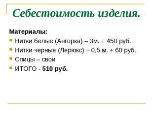 Себестоимость изделия.Материалы:Нитки белые (Ангорка) – 3м. + 450 руб.Нитки черн