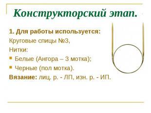 Конструкторский этап.1. Для работы используется:Круговые спицы №3,Нитки:Белые (А