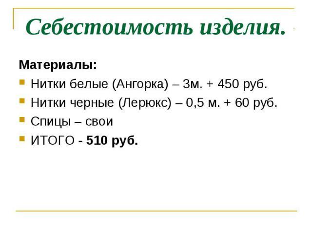 Себестоимость изделия.Материалы:Нитки белые (Ангорка) – 3м. + 450 руб.Нитки черные (Лерюкс) – 0,5 м. + 60 руб.Спицы – своиИТОГО - 510 руб.