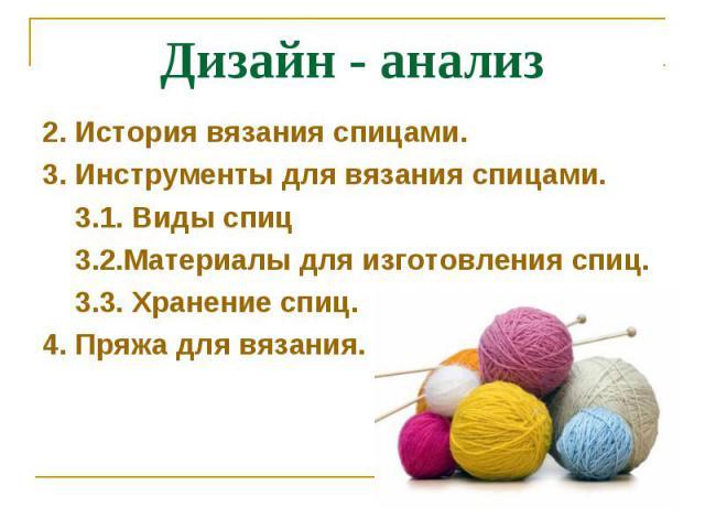 Дизайн - анализ2. История вязания спицами.3. Инструменты для вязания спицами. 3.1. Виды спиц 3.2.Материалы для изготовления спиц. 3.3. Хранение спиц.4. Пряжа для вязания.