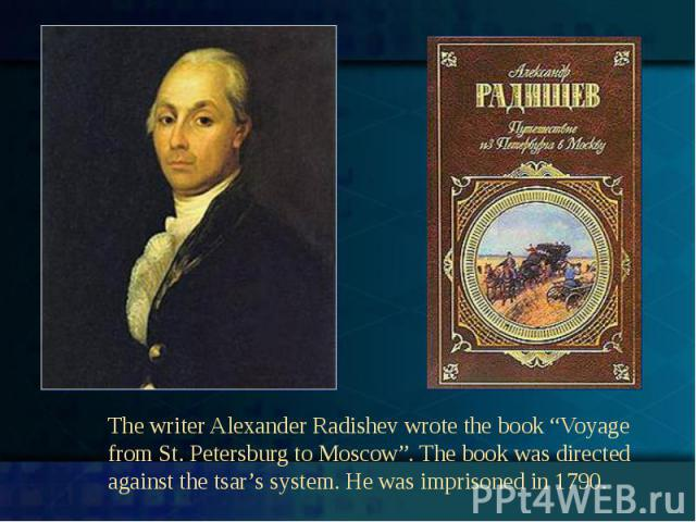"""The writer Alexander Radishev wrote the book """"Voyage from St. Petersburg to Moscow"""". The book was directed against the tsar's system. He was imprisoned in 1790."""