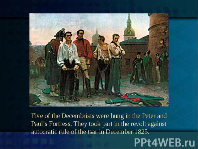 Five of the Decembrists were hung in the Peter and Paul's Fortress. They took part in the revolt against autocratic rule of the tsar in December 1825.