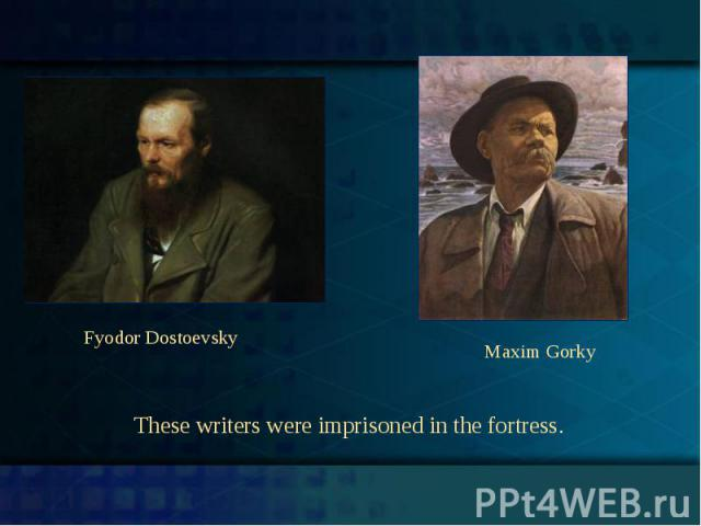 Fyodor DostoevskyMaxim GorkyThese writers were imprisoned in the fortress.