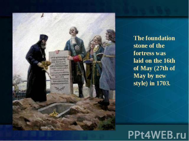 The foundation stone of the fortress was laid on the 16th of May (27th of May by new style) in 1703.