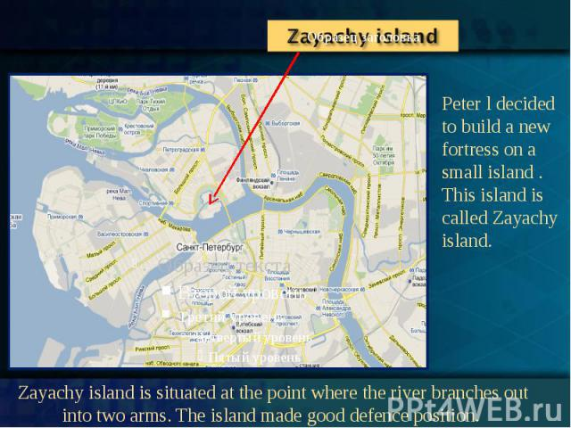 Peter l decided to build a new fortress on a small island . This island is called Zayachy island. Zayachy island is situated at the point where the river branches out into two arms. The island made good defence position.