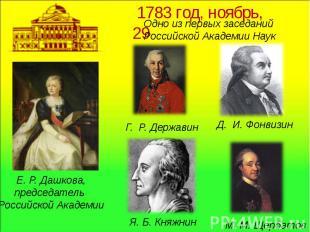Е.Р.Дашкова,председатель Российской Академии1783 год, ноябрь, 29 Одно из первы