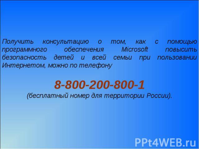 Получить консультацию о том, как с помощью программного обеспечения Microsoft повысить безопасность детей и всей семьи при пользовании Интернетом, можно по телефону 8-800-200-800-1(бесплатный номер для территории России).