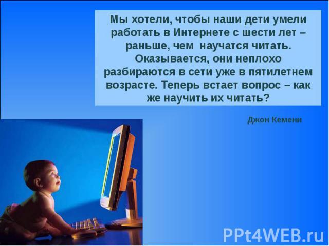 Мы хотели, чтобы наши дети умели работать в Интернете с шести лет – раньше, чем научатся читать. Оказывается, они неплохо разбираются в сети уже в пятилетнем возрасте. Теперь встает вопрос – как же научить их читать?