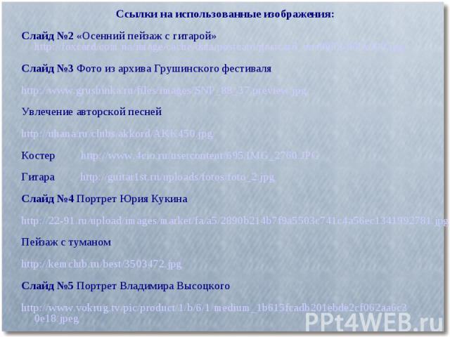 Ссылки на использованные изображения:Слайд №2 «Осенний пейзаж с гитарой»http://foxcard.com.ua/image/cache/data/postcard/postcard_one0008-600x400.jpgСлайд №3 Фото из архива Грушинского фестиваляhttp://www.grushinka.ru/files/images/SNP_88_37.preview.j…