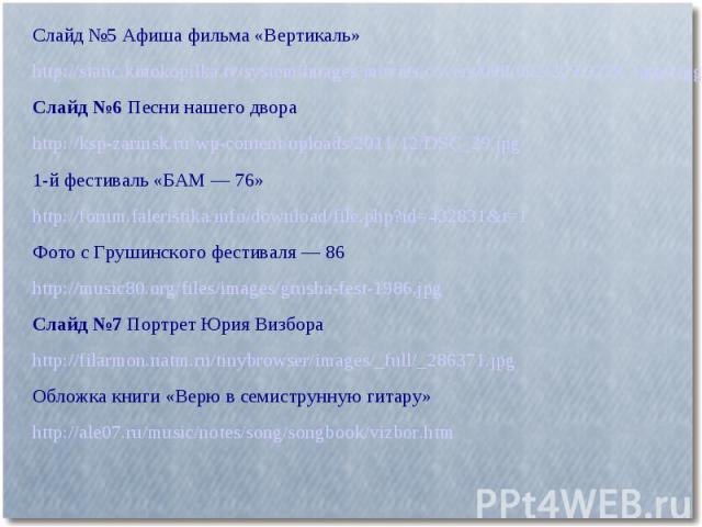 Слайд №5 Афиша фильма «Вертикаль»http://static.kinokopilka.tv/system/images/movies/covers/000/002/229/2229_large.jpgСлайд №6 Песни нашего двора http://ksp-zarinsk.ru/wp-content/uploads/2011/12/DSC_29.jpg1-й фестиваль «БАМ — 76»http://forum.faleristi…