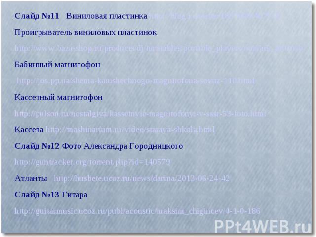 Слайд №11 Виниловая пластинка http://blog.i.ua/user/1887606/467010/ Проигрыватель виниловых пластинокhttp://www.baza-shop.ru/products/dj/turntables/portable_players/numark_pt01usb/Бабинный магнитофон http://jos.pp.ua/shema-katushechnogo-magnitofona-…
