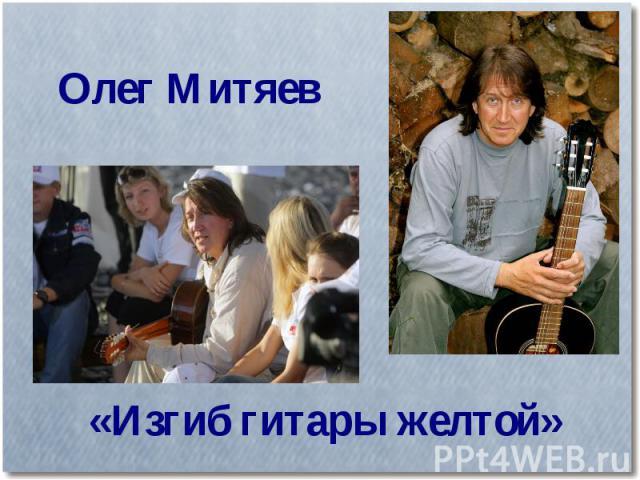 Олег Митяев«Изгиб гитары желтой»