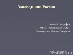 Заповедники РоссииУчитель ГеографииМБОУ «Кунашакская СОШ»Зиннатуллина Минзия Гат