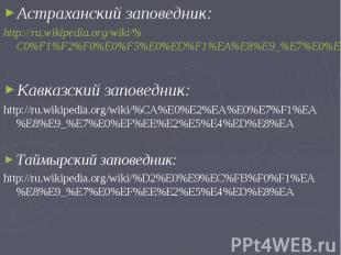 Астраханский заповедник:Астраханский заповедник:http://ru.wikipedia.org/wiki/%C0