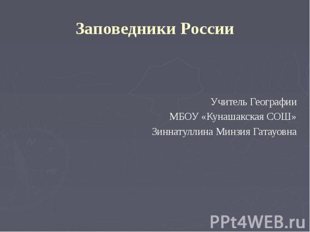 Заповедники РоссииУчитель ГеографииМБОУ «Кунашакская СОШ»Зиннатуллина Минзия Гатауовна