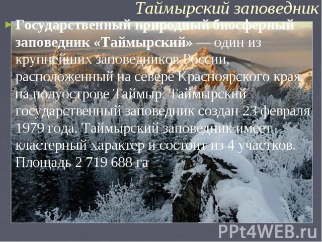 Государственный природный биосферный заповедник «Таймырский»— один из крупнейших заповедниковРоссии, расположенный на севереКрасноярского края, на полуостровеТаймыр. Таймырский государственный заповедник создан23 февраля 1979 года. Таймырский з…